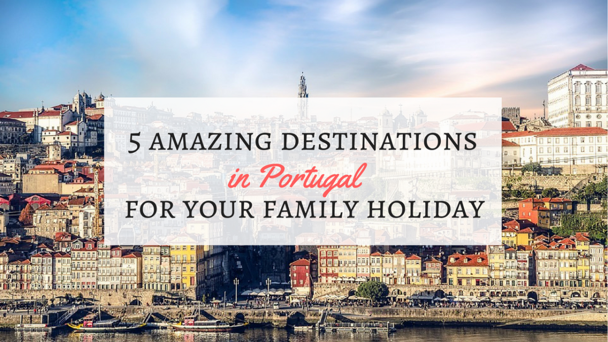 5 Amazing Destinations in Portugal for Your Family Holiday